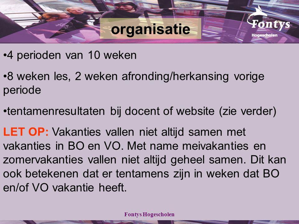 Fontys Hogescholen 4 perioden van 10 weken 8 weken les, 2 weken afronding/herkansing vorige periode tentamenresultaten bij docent of website (zie verder) LET OP: Vakanties vallen niet altijd samen met vakanties in BO en VO.