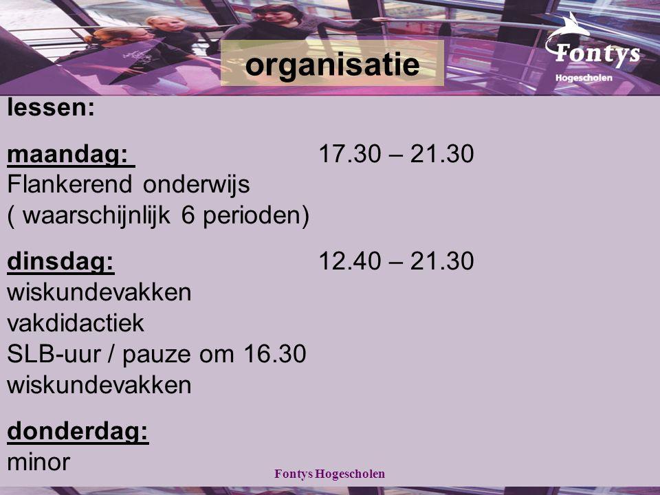 Fontys Hogescholen lessen: maandag: 17.30 – 21.30 Flankerend onderwijs ( waarschijnlijk 6 perioden) dinsdag:12.40 – 21.30 wiskundevakken vakdidactiek SLB-uur / pauze om 16.30 wiskundevakken donderdag: minor organisatie