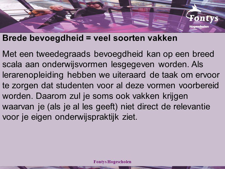 Fontys Hogescholen Brede bevoegdheid = veel soorten vakken Met een tweedegraads bevoegdheid kan op een breed scala aan onderwijsvormen lesgegeven worden.