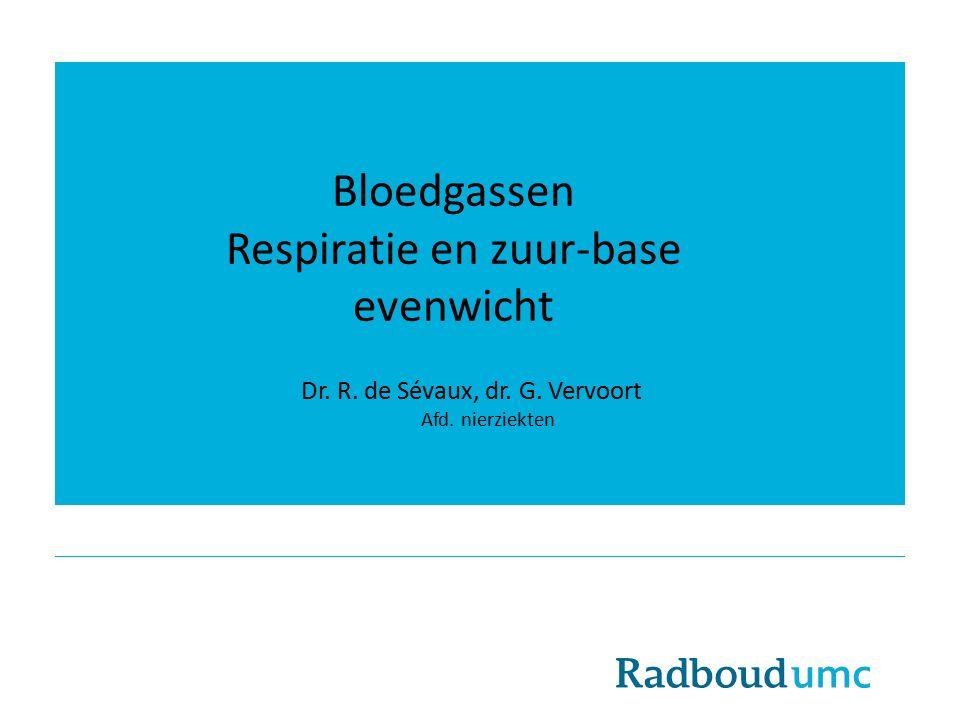 Bloedgassen Respiratie en zuur-base evenwicht Dr. R. de Sévaux, dr. G. Vervoort Afd. nierziekten