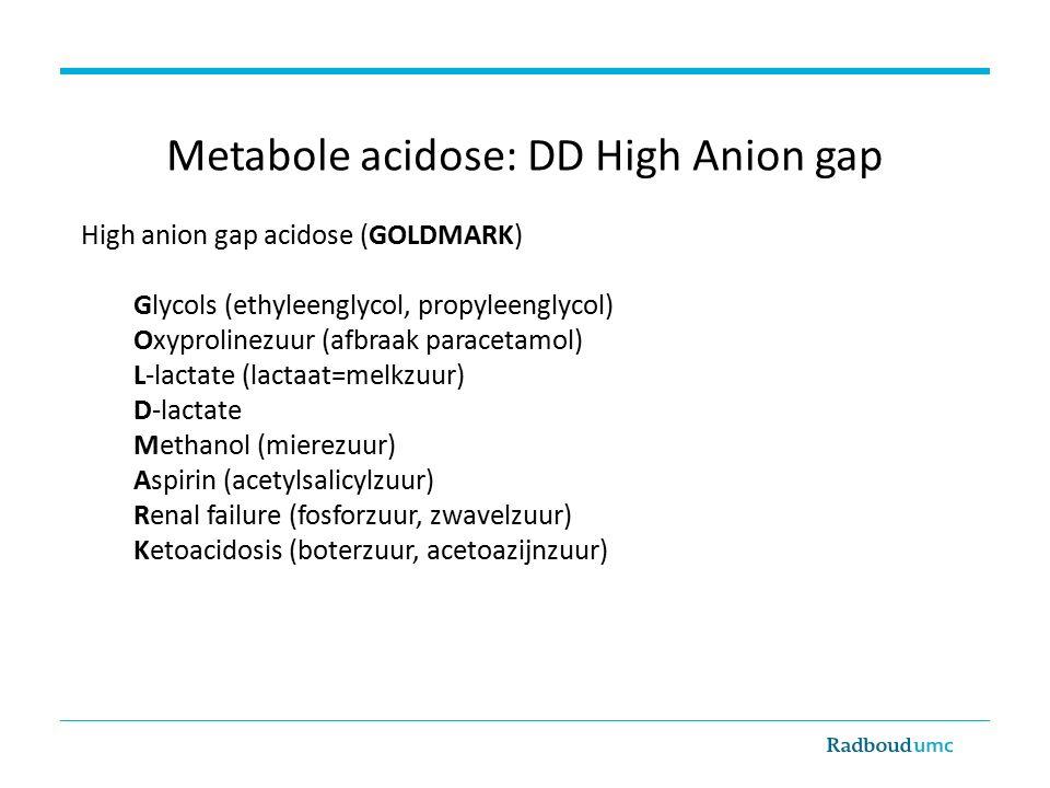 Metabole acidose: DD High Anion gap High anion gap acidose (GOLDMARK) Glycols (ethyleenglycol, propyleenglycol) Oxyprolinezuur (afbraak paracetamol) L-lactate (lactaat=melkzuur) D-lactate Methanol (mierezuur) Aspirin (acetylsalicylzuur) Renal failure (fosforzuur, zwavelzuur) Ketoacidosis (boterzuur, acetoazijnzuur)