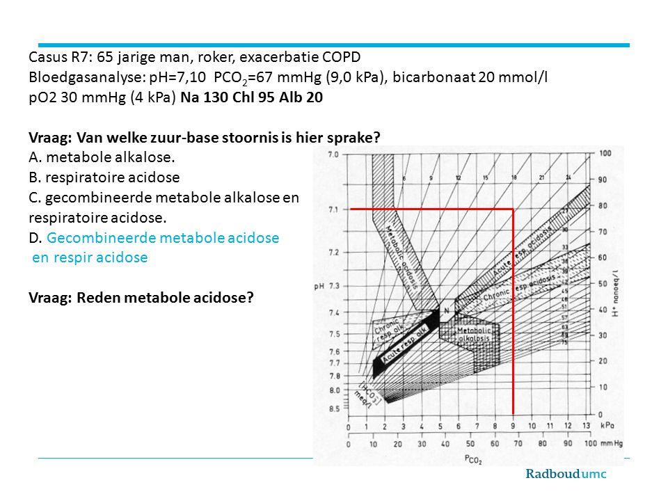 Casus R7: 65 jarige man, roker, exacerbatie COPD Bloedgasanalyse: pH=7,10 PCO 2 =67 mmHg (9,0 kPa), bicarbonaat 20 mmol/l pO2 30 mmHg (4 kPa) Na 130 Chl 95 Alb 20 Vraag: Van welke zuur-base stoornis is hier sprake.