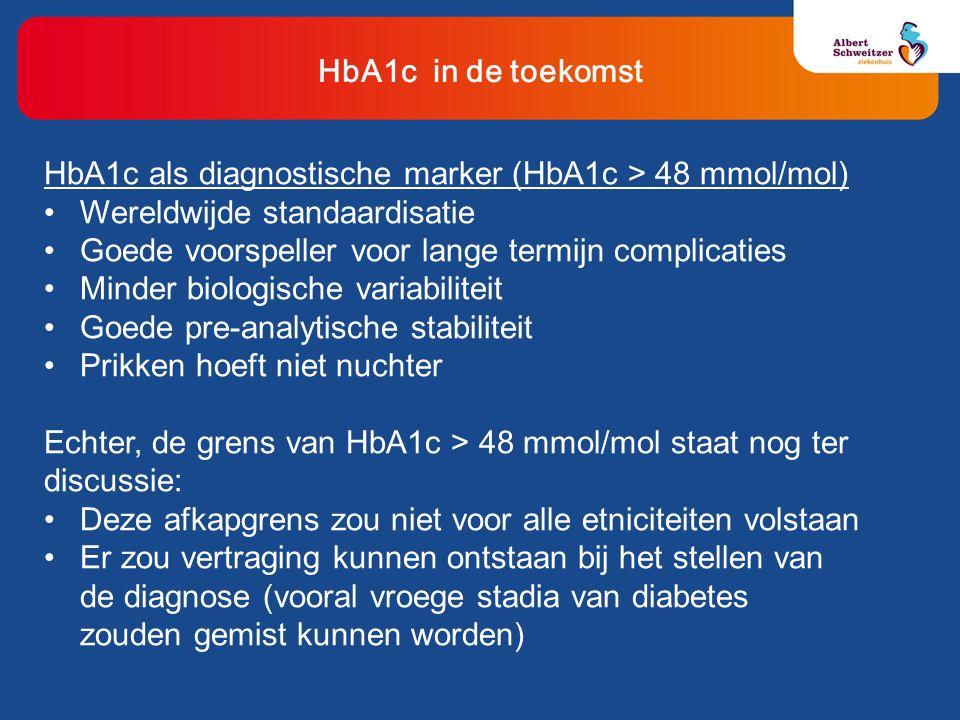 HbA1c in de toekomst HbA1c als diagnostische marker (HbA1c > 48 mmol/mol) Wereldwijde standaardisatie Goede voorspeller voor lange termijn complicaties Minder biologische variabiliteit Goede pre-analytische stabiliteit Prikken hoeft niet nuchter Echter, de grens van HbA1c > 48 mmol/mol staat nog ter discussie: Deze afkapgrens zou niet voor alle etniciteiten volstaan Er zou vertraging kunnen ontstaan bij het stellen van de diagnose (vooral vroege stadia van diabetes zouden gemist kunnen worden)
