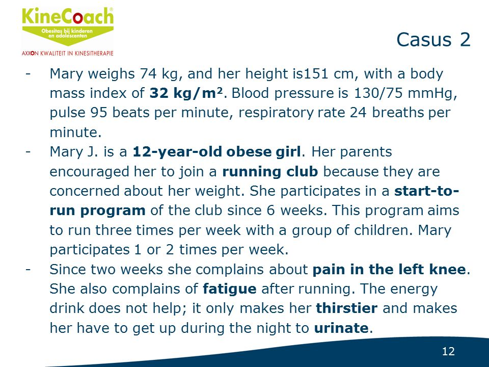 12 Casus 2 -Mary weighs 74 kg, and her height is151 cm, with a body mass index of 32 kg/m 2.