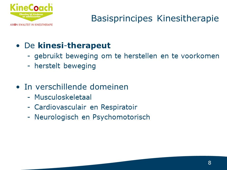 8 Basisprincipes Kinesitherapie De kinesi-therapeut -gebruikt beweging om te herstellen en te voorkomen -herstelt beweging In verschillende domeinen -Musculoskeletaal -Cardiovasculair en Respiratoir -Neurologisch en Psychomotorisch