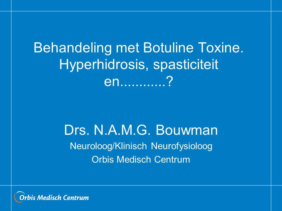 Behandeling met Botuline Toxine. Hyperhidrosis, spasticiteit en............? Drs. N.A.M.G. Bouwman Neuroloog/Klinisch Neurofysioloog Orbis Medisch Cen