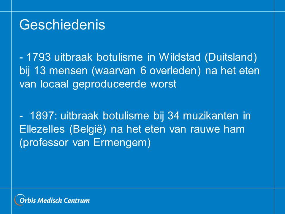 Geschiedenis - 1793 uitbraak botulisme in Wildstad (Duitsland) bij 13 mensen (waarvan 6 overleden) na het eten van locaal geproduceerde worst - 1897: uitbraak botulisme bij 34 muzikanten in Ellezelles (België) na het eten van rauwe ham (professor van Ermengem)