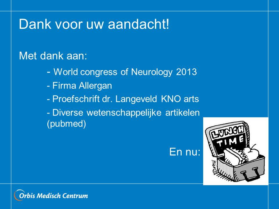Dank voor uw aandacht! Met dank aan: - World congress of Neurology 2013 - Firma Allergan - Proefschrift dr. Langeveld KNO arts - Diverse wetenschappel