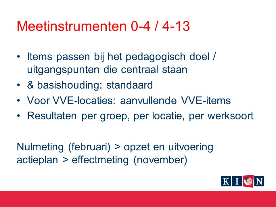 Meetinstrumenten 0-4 / 4-13 Items passen bij het pedagogisch doel / uitgangspunten die centraal staan & basishouding: standaard Voor VVE-locaties: aanvullende VVE-items Resultaten per groep, per locatie, per werksoort Nulmeting (februari) > opzet en uitvoering actieplan > effectmeting (november)