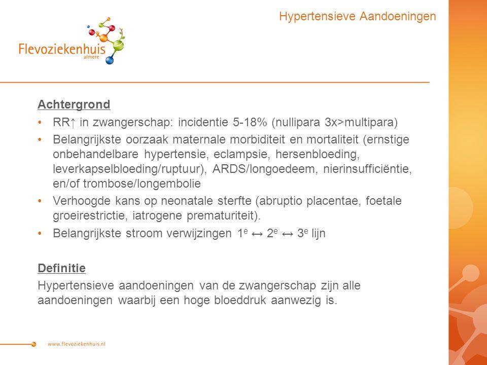 Hypertensieve Aandoeningen Achtergrond RR↑ in zwangerschap: incidentie 5-18% (nullipara 3x>multipara) Belangrijkste oorzaak maternale morbiditeit en mortaliteit (ernstige onbehandelbare hypertensie, eclampsie, hersenbloeding, leverkapselbloeding/ruptuur), ARDS/longoedeem, nierinsufficiëntie, en/of trombose/longembolie Verhoogde kans op neonatale sterfte (abruptio placentae, foetale groeirestrictie, iatrogene prematuriteit).