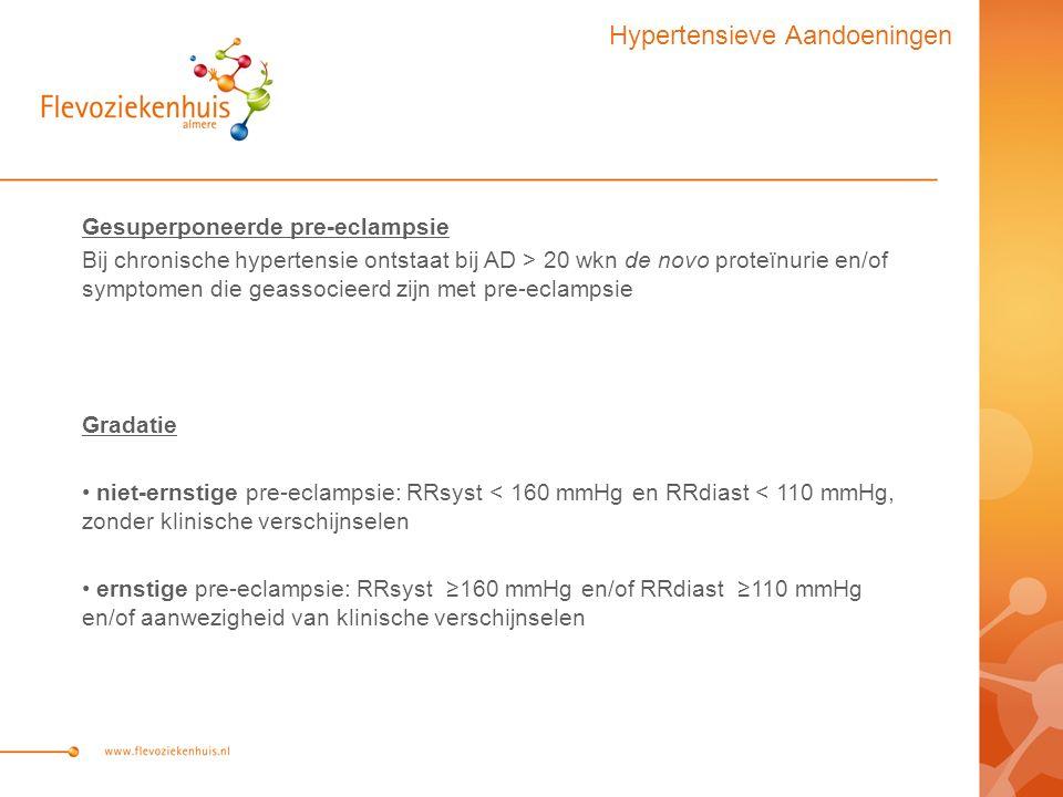 Gesuperponeerde pre-eclampsie Bij chronische hypertensie ontstaat bij AD > 20 wkn de novo proteïnurie en/of symptomen die geassocieerd zijn met pre-eclampsie Gradatie niet-ernstige pre-eclampsie: RRsyst < 160 mmHg en RRdiast < 110 mmHg, zonder klinische verschijnselen ernstige pre-eclampsie: RRsyst ≥160 mmHg en/of RRdiast ≥110 mmHg en/of aanwezigheid van klinische verschijnselen Hypertensieve Aandoeningen