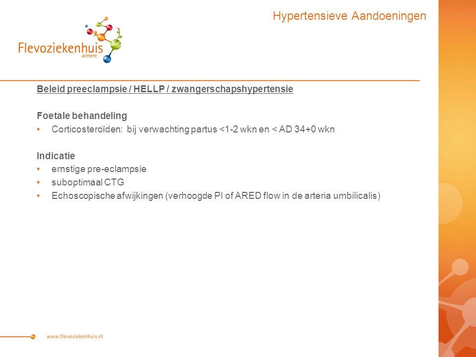 Beleid preeclampsie / HELLP / zwangerschapshypertensie Foetale behandeling Corticosteroïden: bij verwachting partus <1-2 wkn en < AD 34+0 wkn Indicatie ernstige pre-eclampsie suboptimaal CTG Echoscopische afwijkingen (verhoogde PI of ARED flow in de arteria umbilicalis) Hypertensieve Aandoeningen