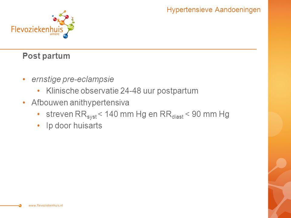 Post partum ernstige pre-eclampsie Klinische observatie 24-48 uur postpartum Afbouwen anithypertensiva streven RR syst < 140 mm Hg en RR diast < 90 mm Hg Ip door huisarts Hypertensieve Aandoeningen