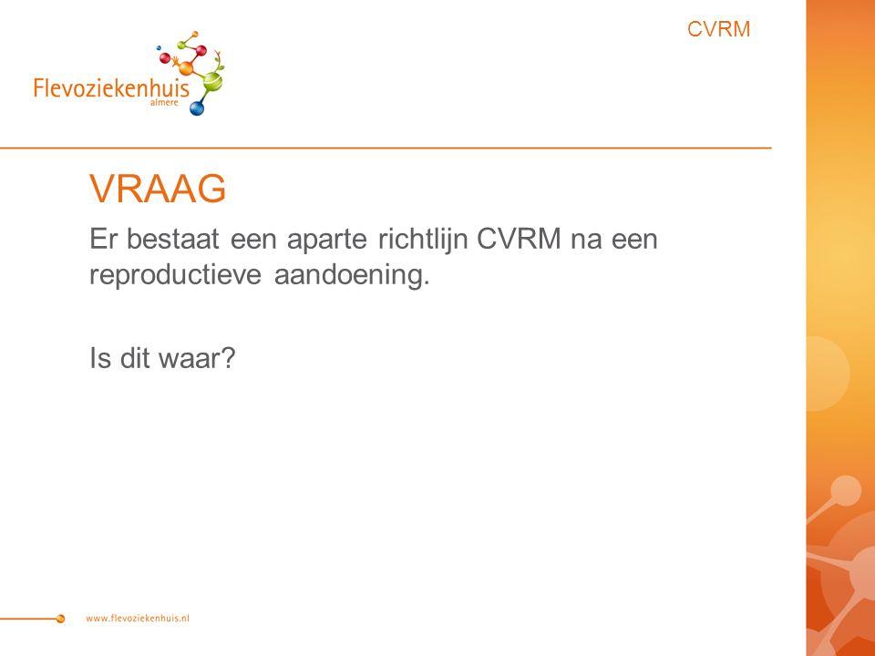 VRAAG Er bestaat een aparte richtlijn CVRM na een reproductieve aandoening. Is dit waar? CVRM