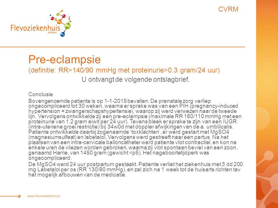 Pre-eclampsie (definitie: RR>140/90 mmHg met proteinurie>0.3 gram/24 uur) U ontvangt de volgende ontslagbrief.