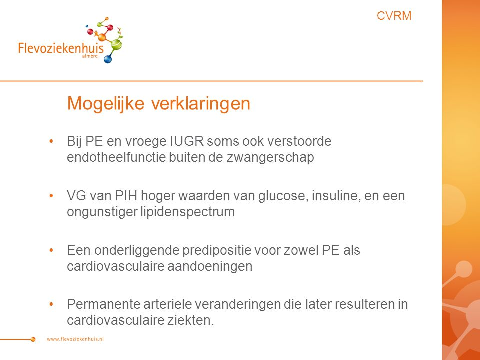 Mogelijke verklaringen Bij PE en vroege IUGR soms ook verstoorde endotheelfunctie buiten de zwangerschap VG van PIH hoger waarden van glucose, insuline, en een ongunstiger lipidenspectrum Een onderliggende predipositie voor zowel PE als cardiovasculaire aandoeningen Permanente arteriele veranderingen die later resulteren in cardiovasculaire ziekten.