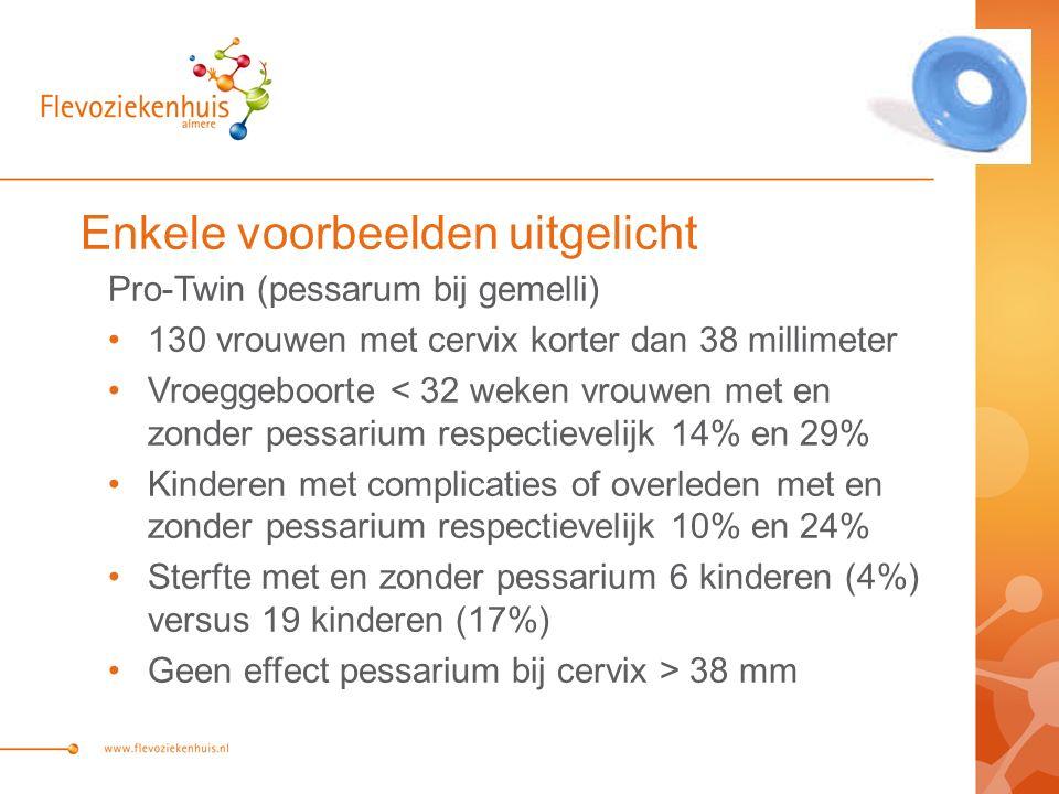 Enkele voorbeelden uitgelicht Pro-Twin (pessarum bij gemelli) 130 vrouwen met cervix korter dan 38 millimeter Vroeggeboorte < 32 weken vrouwen met en zonder pessarium respectievelijk 14% en 29% Kinderen met complicaties of overleden met en zonder pessarium respectievelijk 10% en 24% Sterfte met en zonder pessarium 6 kinderen (4%) versus 19 kinderen (17%) Geen effect pessarium bij cervix > 38 mm