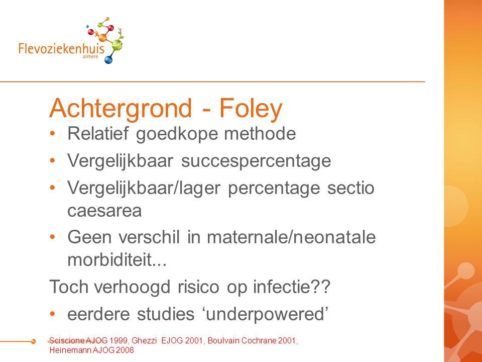 Achtergrond - Foley Relatief goedkope methode Vergelijkbaar succespercentage Vergelijkbaar/lager percentage sectio caesarea Geen verschil in maternale/neonatale morbiditeit...