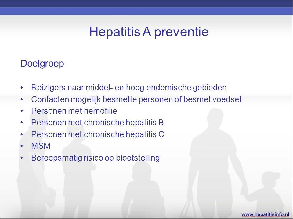 Hepatitis A preventie Doelgroep Reizigers naar middel- en hoog endemische gebieden Contacten mogelijk besmette personen of besmet voedsel Personen met hemofilie Personen met chronische hepatitis B Personen met chronische hepatitis C MSM Beroepsmatig risico op blootstelling