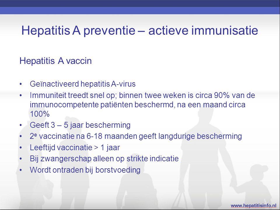 Hepatitis A preventie – actieve immunisatie Hepatitis A vaccin Geïnactiveerd hepatitis A-virus Immuniteit treedt snel op; binnen twee weken is circa 90% van de immunocompetente patiënten beschermd, na een maand circa 100% Geeft 3 – 5 jaar bescherming 2 e vaccinatie na 6-18 maanden geeft langdurige bescherming Leeftijd vaccinatie > 1 jaar Bij zwangerschap alleen op strikte indicatie Wordt ontraden bij borstvoeding