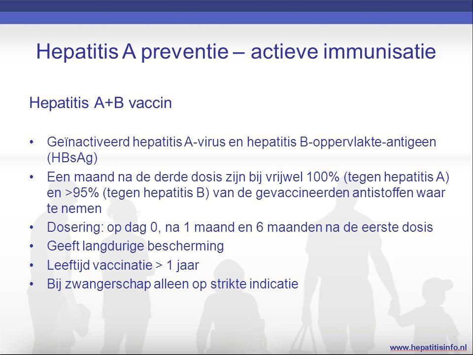 Hepatitis A preventie – actieve immunisatie Hepatitis A+B vaccin Geïnactiveerd hepatitis A-virus en hepatitis B-oppervlakte-antigeen (HBsAg) Een maand na de derde dosis zijn bij vrijwel 100% (tegen hepatitis A) en >95% (tegen hepatitis B) van de gevaccineerden antistoffen waar te nemen Dosering: op dag 0, na 1 maand en 6 maanden na de eerste dosis Geeft langdurige bescherming Leeftijd vaccinatie > 1 jaar Bij zwangerschap alleen op strikte indicatie