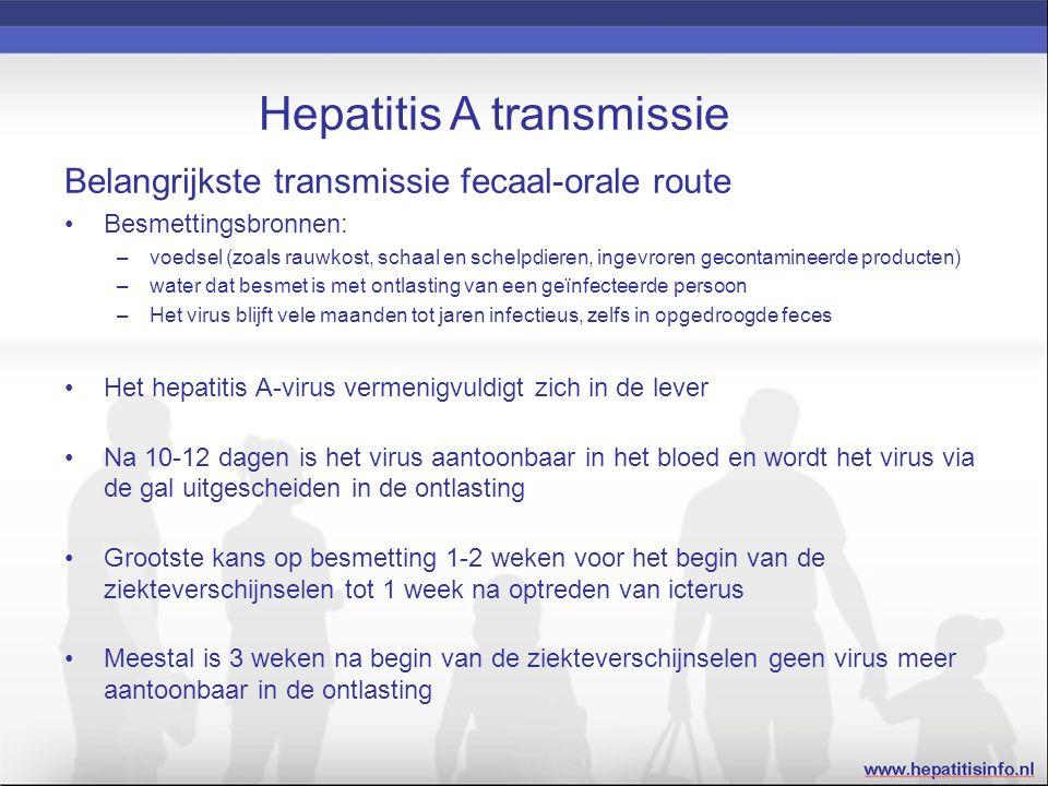 Hepatitis A transmissie Belangrijkste transmissie fecaal-orale route Besmettingsbronnen: –voedsel (zoals rauwkost, schaal en schelpdieren, ingevroren gecontamineerde producten) –water dat besmet is met ontlasting van een geïnfecteerde persoon –Het virus blijft vele maanden tot jaren infectieus, zelfs in opgedroogde feces Het hepatitis A-virus vermenigvuldigt zich in de lever Na 10-12 dagen is het virus aantoonbaar in het bloed en wordt het virus via de gal uitgescheiden in de ontlasting Grootste kans op besmetting 1-2 weken voor het begin van de ziekteverschijnselen tot 1 week na optreden van icterus Meestal is 3 weken na begin van de ziekteverschijnselen geen virus meer aantoonbaar in de ontlasting