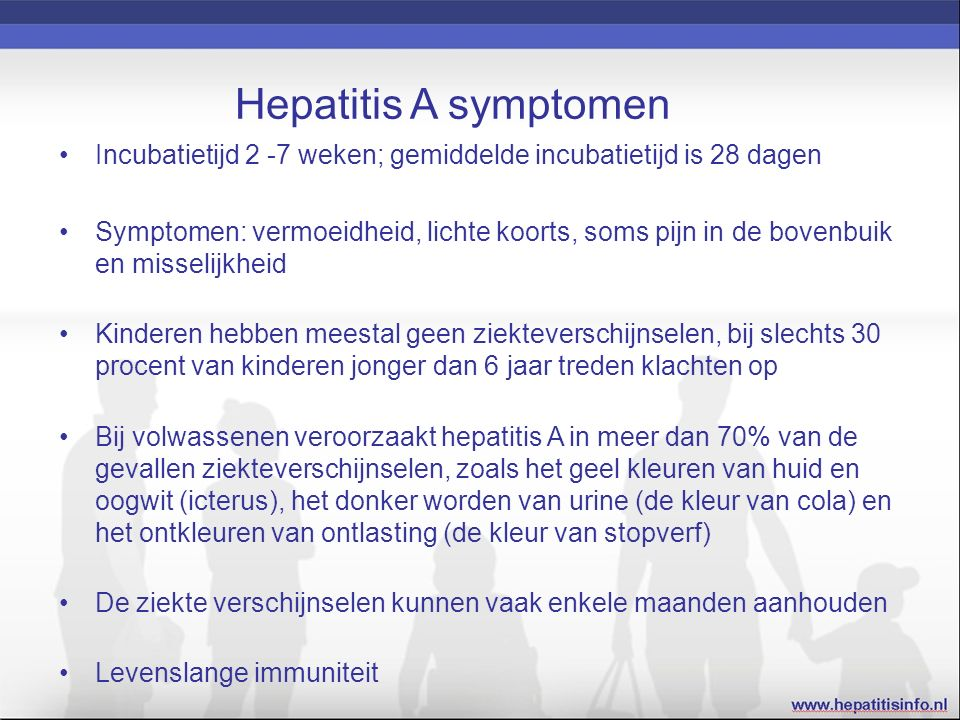 Hepatitis A symptomen Incubatietijd 2 -7 weken; gemiddelde incubatietijd is 28 dagen Symptomen: vermoeidheid, lichte koorts, soms pijn in de bovenbuik en misselijkheid Kinderen hebben meestal geen ziekteverschijnselen, bij slechts 30 procent van kinderen jonger dan 6 jaar treden klachten op Bij volwassenen veroorzaakt hepatitis A in meer dan 70% van de gevallen ziekteverschijnselen, zoals het geel kleuren van huid en oogwit (icterus), het donker worden van urine (de kleur van cola) en het ontkleuren van ontlasting (de kleur van stopverf) De ziekte verschijnselen kunnen vaak enkele maanden aanhouden Levenslange immuniteit