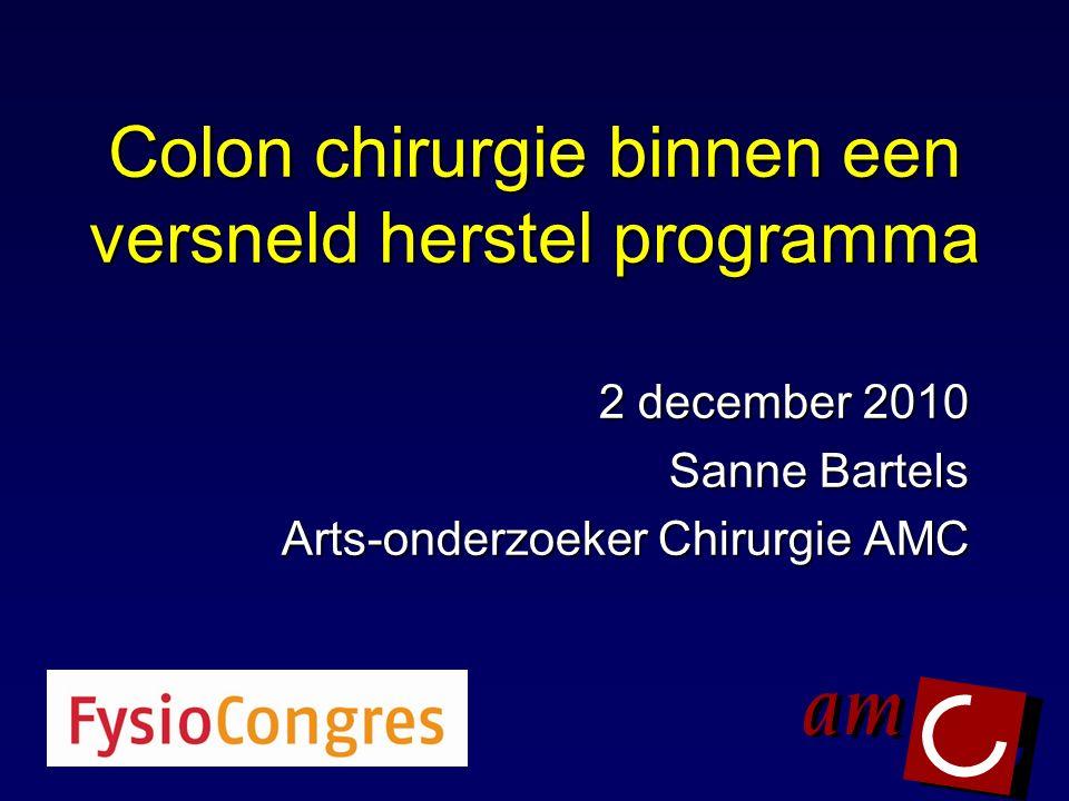Colon chirurgie binnen een versneld herstel programma 2 december 2010 Sanne Bartels Arts-onderzoeker Chirurgie AMC