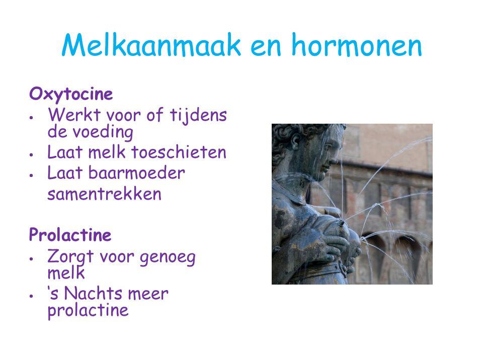 Melkaanmaak en hormonen Oxytocine  Werkt voor of tijdens de voeding  Laat melk toeschieten  Laat baarmoeder samentrekken Prolactine  Zorgt voor genoeg melk  's Nachts meer prolactine