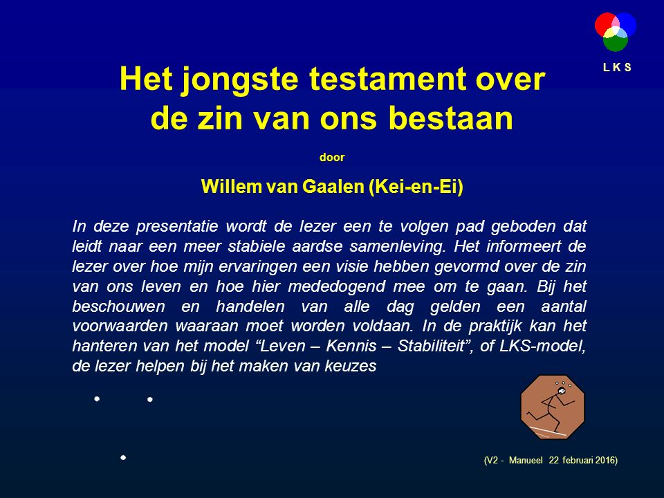 L K S Het jongste testament over de zin van ons bestaan door Willem van Gaalen (Kei-en-Ei) (V2 - Manueel 22 februari 2016) In deze presentatie wordt de lezer een te volgen pad geboden dat leidt naar een meer stabiele aardse samenleving.