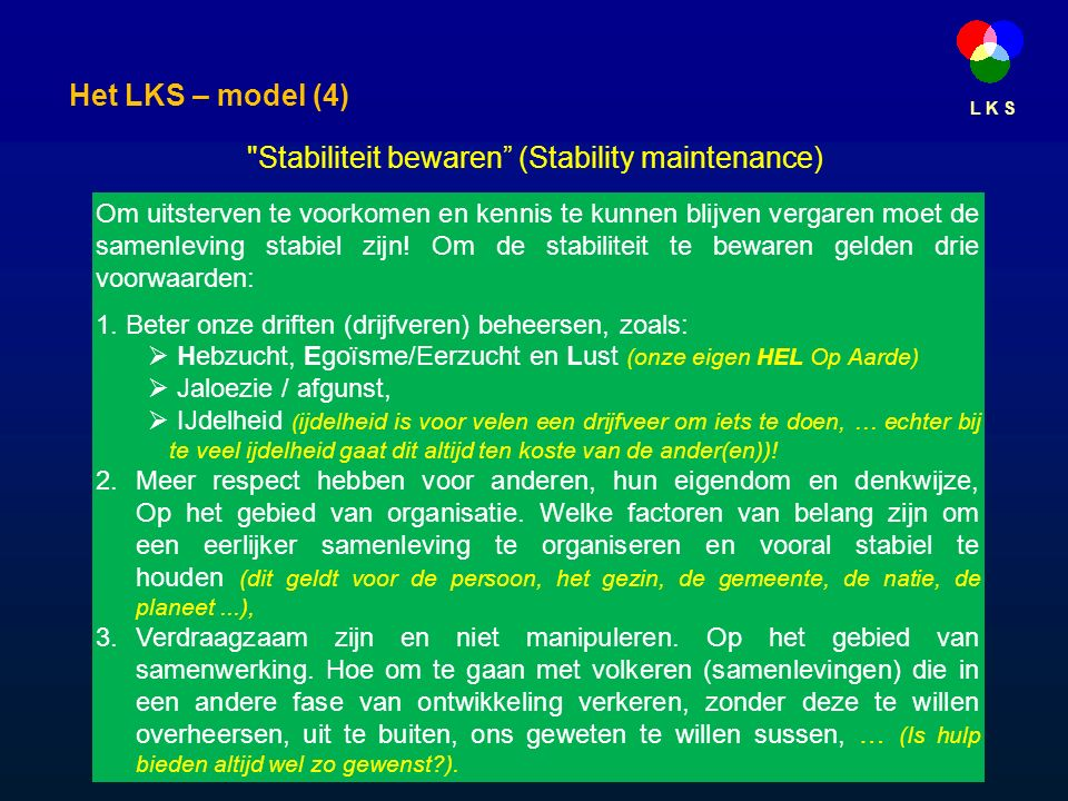 L K S Stabiliteit bewaren (Stability maintenance) Om uitsterven te voorkomen en kennis te kunnen blijven vergaren moet de samenleving stabiel zijn.