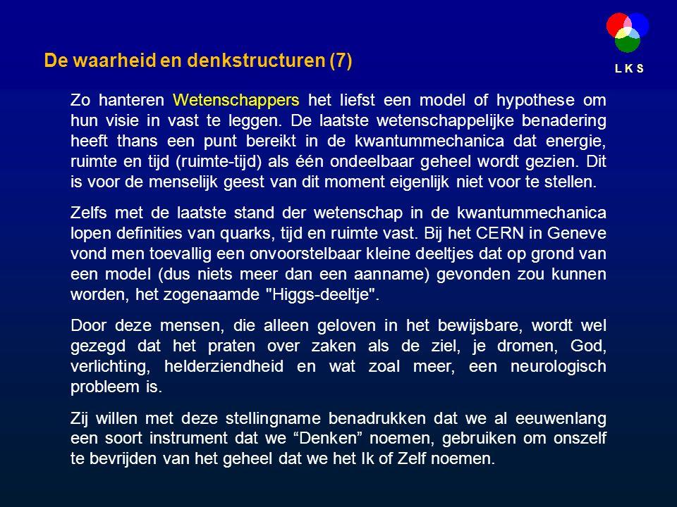 L K S De waarheid en denkstructuren (7) Zo hanteren Wetenschappers het liefst een model of hypothese om hun visie in vast te leggen.