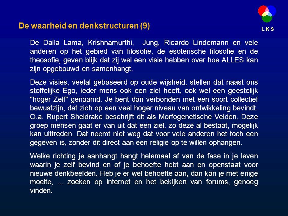 L K S De waarheid en denkstructuren (9) De Daila Lama, Krishnamurthi, Jung, Ricardo Lindemann en vele anderen op het gebied van filosofie, de esoterische filosofie en de theosofie, geven blijk dat zij wel een visie hebben over hoe ALLES kan zijn opgebouwd en samenhangt.