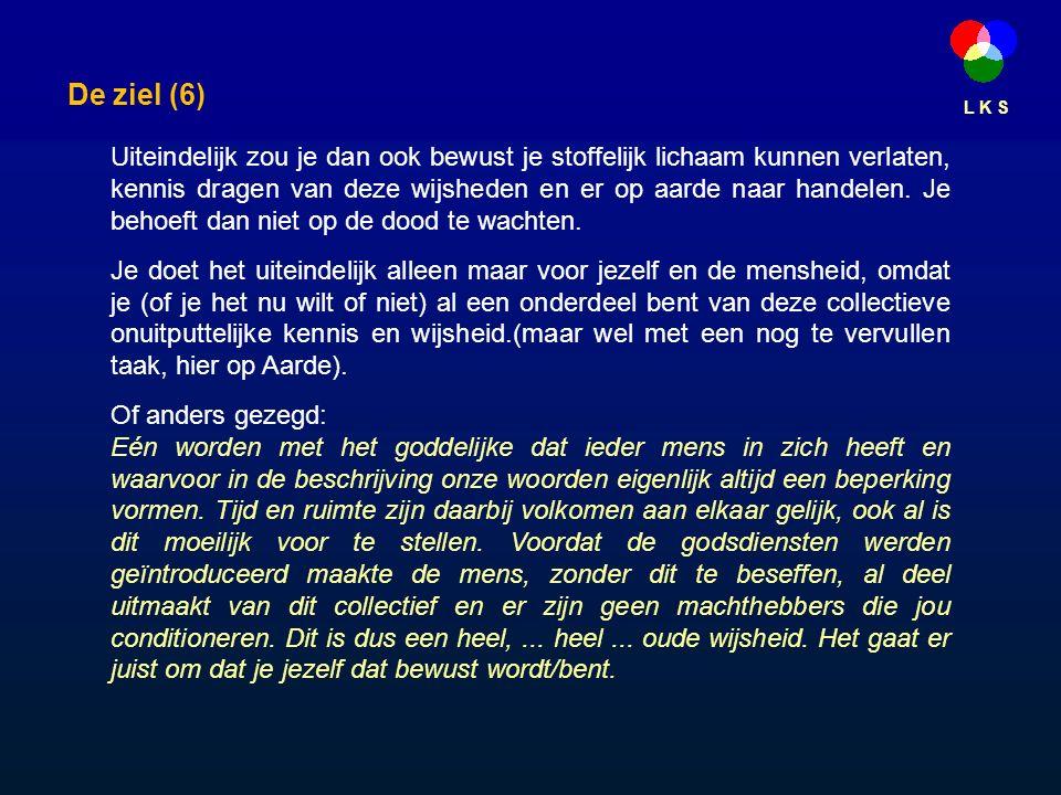 L K S De ziel (6) Uiteindelijk zou je dan ook bewust je stoffelijk lichaam kunnen verlaten, kennis dragen van deze wijsheden en er op aarde naar handelen.