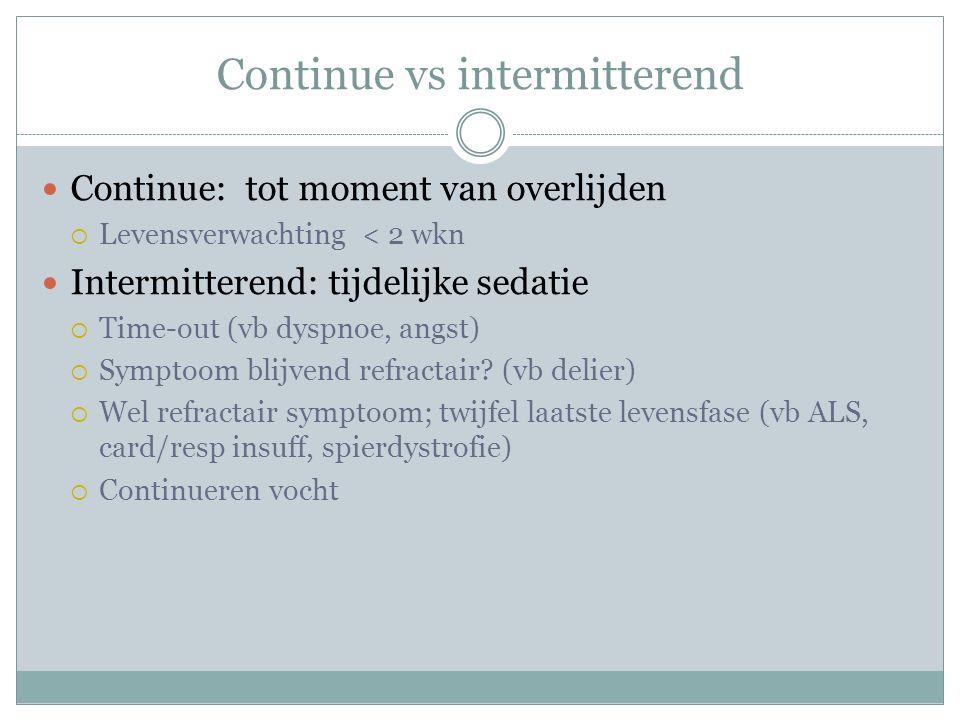 Continue vs intermitterend Continue: tot moment van overlijden  Levensverwachting < 2 wkn Intermitterend: tijdelijke sedatie  Time-out (vb dyspnoe, angst)  Symptoom blijvend refractair.