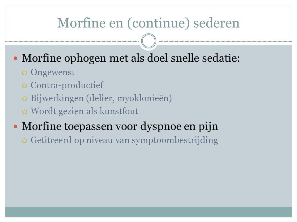 Morfine en (continue) sederen Morfine ophogen met als doel snelle sedatie:  Ongewenst  Contra-productief  Bijwerkingen (delier, myoklonieën)  Wordt gezien als kunstfout Morfine toepassen voor dyspnoe en pijn  Getitreerd op niveau van symptoombestrijding