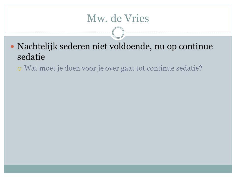 Mw. de Vries Nachtelijk sederen niet voldoende, nu op continue sedatie  Wat moet je doen voor je over gaat tot continue sedatie?