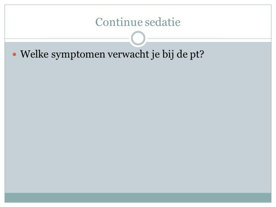 Continue sedatie Welke symptomen verwacht je bij de pt