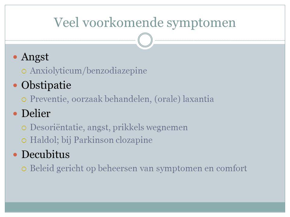 Veel voorkomende symptomen Angst  Anxiolyticum/benzodiazepine Obstipatie  Preventie, oorzaak behandelen, (orale) laxantia Delier  Desoriëntatie, angst, prikkels wegnemen  Haldol; bij Parkinson clozapine Decubitus  Beleid gericht op beheersen van symptomen en comfort