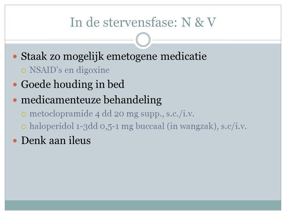 In de stervensfase: N & V Staak zo mogelijk emetogene medicatie  NSAID's en digoxine Goede houding in bed medicamenteuze behandeling  metoclopramide 4 dd 20 mg supp., s.c./i.v.