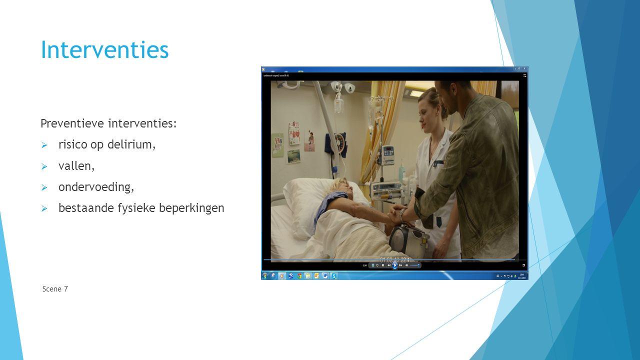 Interventies Preventieve interventies:  risico op delirium,  vallen,  ondervoeding,  bestaande fysieke beperkingen Scene 7