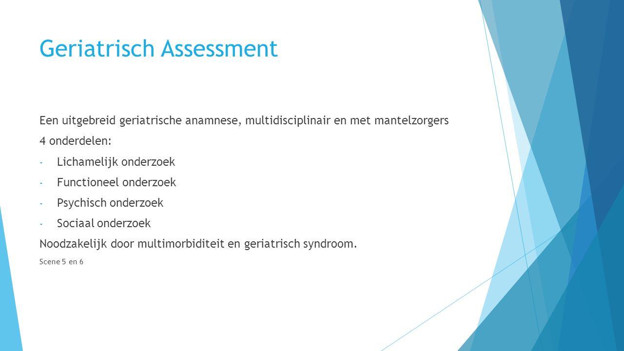 Geriatrisch Assessment Een uitgebreid geriatrische anamnese, multidisciplinair en met mantelzorgers 4 onderdelen: - Lichamelijk onderzoek - Functioneel onderzoek - Psychisch onderzoek - Sociaal onderzoek Noodzakelijk door multimorbiditeit en geriatrisch syndroom.