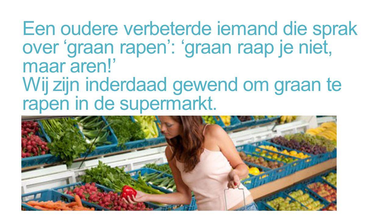 Een oudere verbeterde iemand die sprak over 'graan rapen': 'graan raap je niet, maar aren!' Wij zijn inderdaad gewend om graan te rapen in de supermarkt.