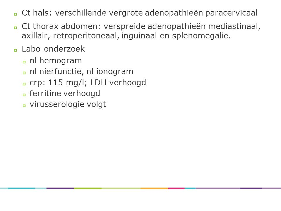 Ct hals: verschillende vergrote adenopathieën paracervicaal Ct thorax abdomen: verspreide adenopathieën mediastinaal, axillair, retroperitoneaal, ingu