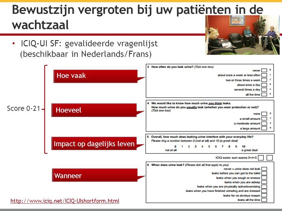 ICIQ-UI SF: gevalideerde vragenlijst (beschikbaar in Nederlands/Frans) http://www.iciq.net/ICIQ-UIshortform.html Bewustzijn vergroten bij uw patiënten in de wachtzaal Hoe vaak Hoeveel Impact op dagelijks leven Wanneer Score 0-21