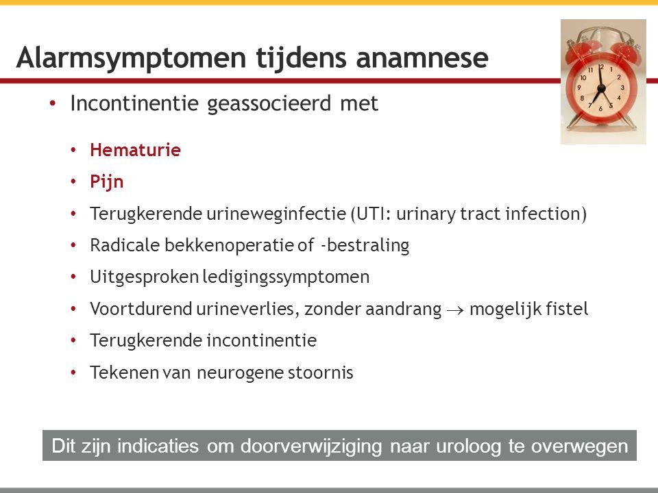 Incontinentie geassocieerd met Alarmsymptomen tijdens anamnese Hematurie Pijn Terugkerende urineweginfectie (UTI: urinary tract infection) Radicale be