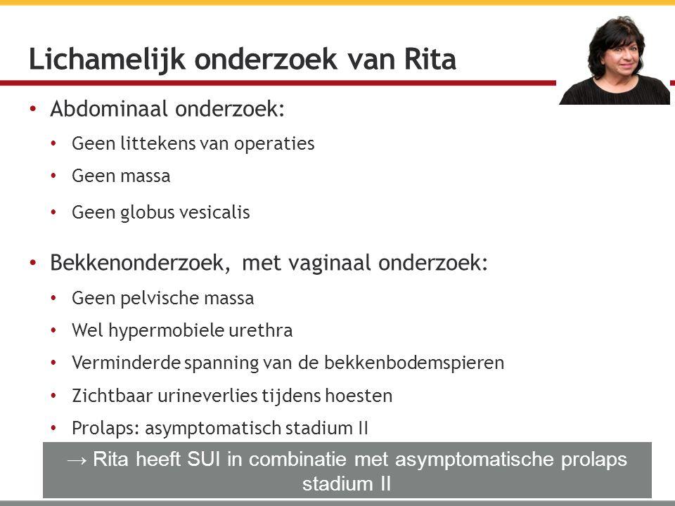 Abdominaal onderzoek: Geen littekens van operaties Geen massa Geen globus vesicalis Bekkenonderzoek, met vaginaal onderzoek: Geen pelvische massa Wel hypermobiele urethra Verminderde spanning van de bekkenbodemspieren Zichtbaar urineverlies tijdens hoesten Prolaps: asymptomatisch stadium II Lichamelijk onderzoek van Rita → Rita heeft SUI in combinatie met asymptomatische prolaps stadium II