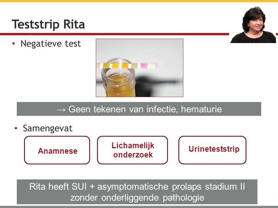Negatieve test Teststrip Rita → Geen tekenen van infectie, hematurie Rita heeft SUI + asymptomatische prolaps stadium II zonder onderliggende patholog