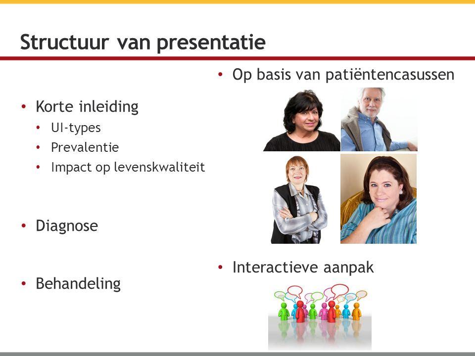 Op basis van patiëntencasussen Interactieve aanpak Korte inleiding UI-types Prevalentie Impact op levenskwaliteit Diagnose Behandeling Structuur van presentatie