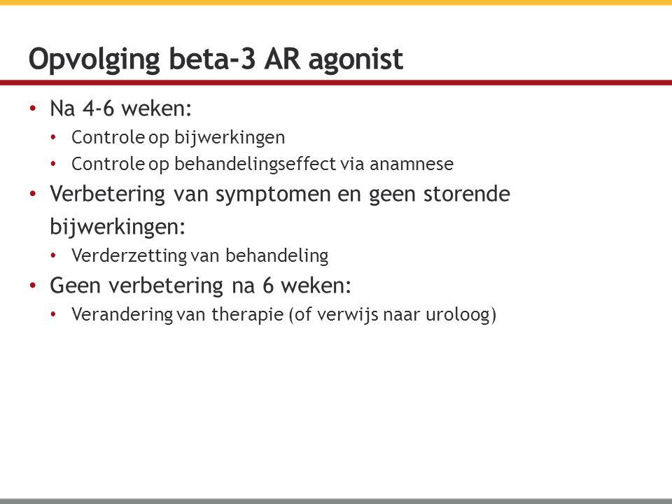 Na 4-6 weken: Controle op bijwerkingen Controle op behandelingseffect via anamnese Verbetering van symptomen en geen storende bijwerkingen: Verderzetting van behandeling Geen verbetering na 6 weken: Verandering van therapie (of verwijs naar uroloog) Opvolging beta-3 AR agonist